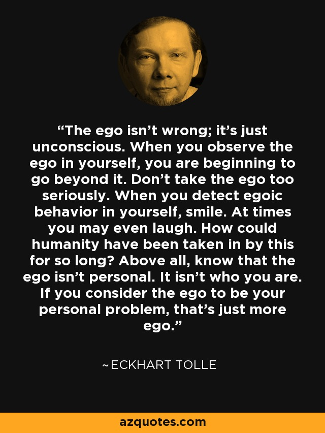 The ego isn't wrong; it's just unconscious. When you observe the ego in yourself, you are beginning to go beyond it. Don't take the ego too seriously. When you detect egoic behavior in yourself, smile. At times you may even laugh. How could humanity have been taken in by this for so long? Above all, know that the ego isn't personal. It isn't who you are. If you consider the ego to be your personal problem, that's just more ego. - Eckhart Tolle