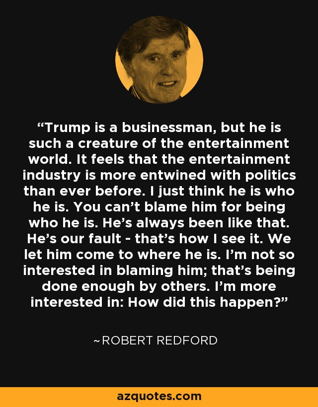 Trump is a businessman, but he is such a creature of the entertainment world. It feels that the entertainment industry is more entwined with politics than ever before. I just think he is who he is. You can't blame him for being who he is. He's always been like that. He's our fault - that's how I see it. We let him come to where he is. I'm not so interested in blaming him; that's being done enough by others. I'm more interested in: How did this happen? - Robert Redford