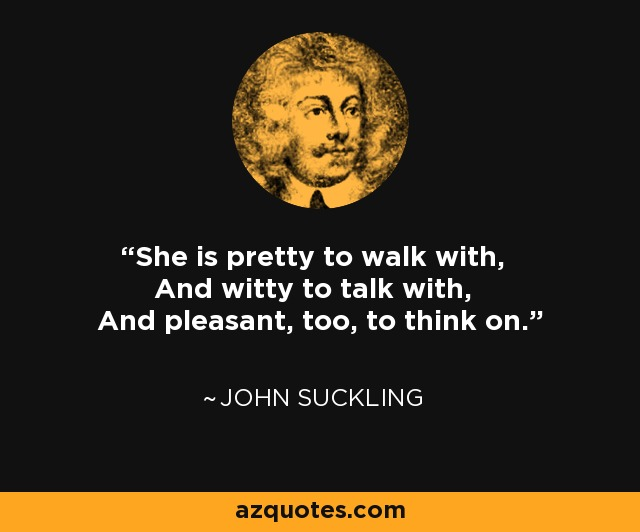 She is pretty to walk with, And witty to talk with, And pleasant, too, to think on. - John Suckling