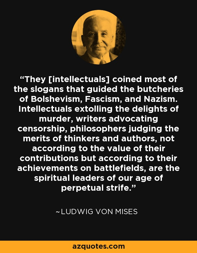 They [intellectuals] coined most of the slogans that guided the butcheries of Bolshevism, Fascism, and Nazism. Intellectuals extolling the delights of murder, writers advocating censorship, philosophers judging the merits of thinkers and authors, not according to the value of their contributions but according to their achievements on battlefields, are the spiritual leaders of our age of perpetual strife. - Ludwig von Mises