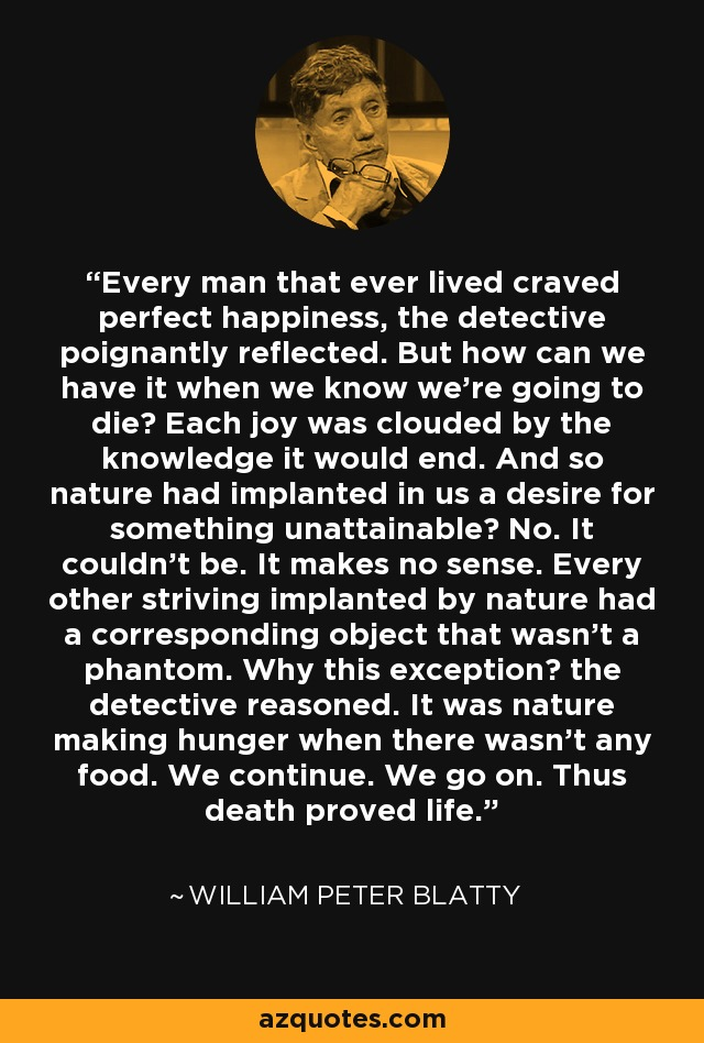 Every man that ever lived craved perfect happiness, the detective poignantly reflected. But how can we have it when we know we're going to die? Each joy was clouded by the knowledge it would end. And so nature had implanted in us a desire for something unattainable? No. It couldn't be. It makes no sense. Every other striving implanted by nature had a corresponding object that wasn't a phantom. Why this exception? the detective reasoned. It was nature making hunger when there wasn't any food. We continue. We go on. Thus death proved life. - William Peter Blatty