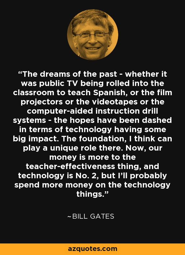 The dreams of the past - whether it was public TV being rolled into the classroom to teach Spanish, or the film projectors or the videotapes or the computer-aided instruction drill systems - the hopes have been dashed in terms of technology having some big impact. The foundation, I think can play a unique role there. Now, our money is more to the teacher-effectiveness thing, and technology is No. 2, but I'll probably spend more money on the technology things. - Bill Gates