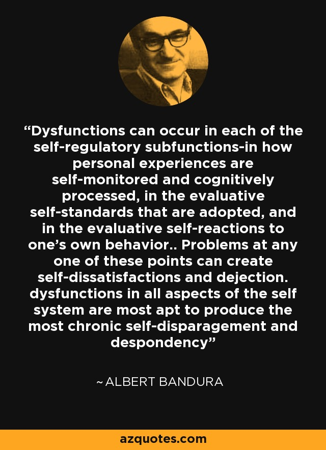Dysfunctions can occur in each of the self-regulatory subfunctions-in how personal experiences are self-monitored and cognitively processed, in the evaluative self-standards that are adopted, and in the evaluative self-reactions to one's own behavior.. Problems at any one of these points can create self-dissatisfactions and dejection. dysfunctions in all aspects of the self system are most apt to produce the most chronic self-disparagement and despondency - Albert Bandura