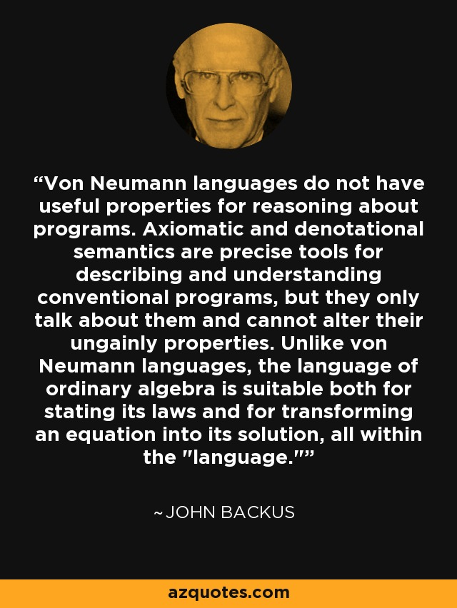 Von Neumann languages do not have useful properties for reasoning about programs. Axiomatic and denotational semantics are precise tools for describing and understanding conventional programs, but they only talk about them and cannot alter their ungainly properties. Unlike von Neumann languages, the language of ordinary algebra is suitable both for stating its laws and for transforming an equation into its solution, all within the