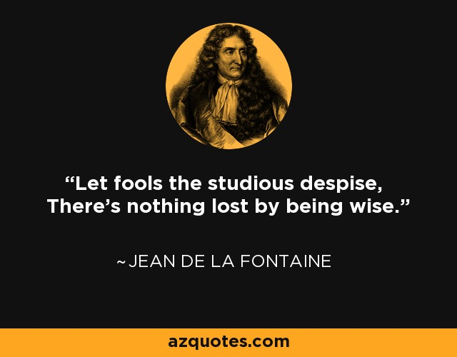 Let fools the studious despise, There's nothing lost by being wise. - Jean de La Fontaine