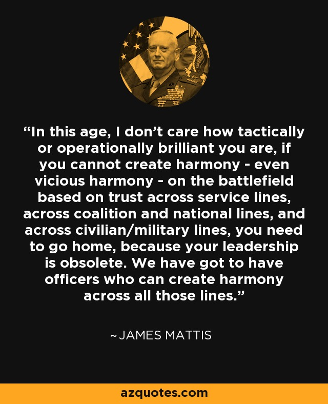 In this age, I don't care how tactically or operationally brilliant you are, if you cannot create harmony - even vicious harmony - on the battlefield based on trust across service lines, across coalition and national lines, and across civilian/military lines, you need to go home, because your leadership is obsolete. We have got to have officers who can create harmony across all those lines. - James Mattis