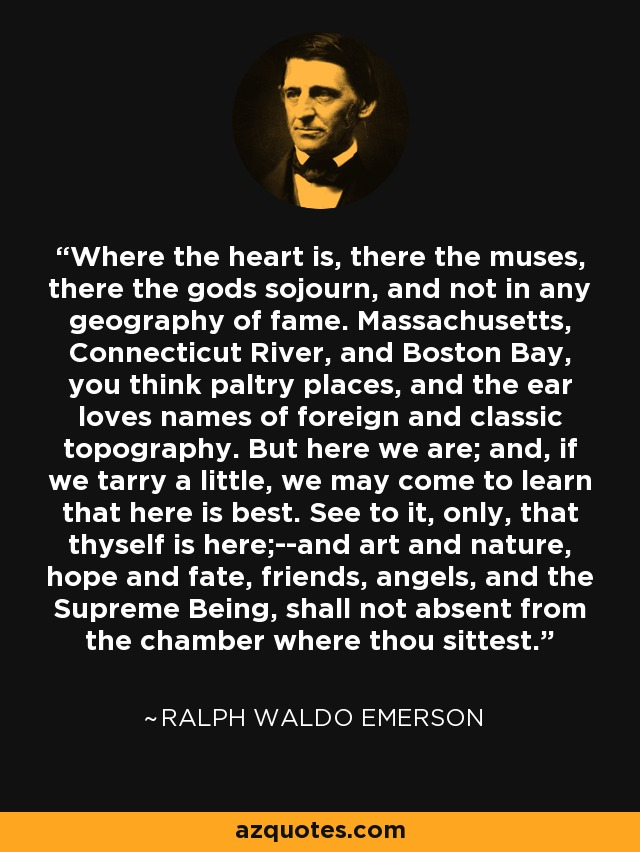 Where the heart is, there the muses, there the gods sojourn, and not in any geography of fame. Massachusetts, Connecticut River, and Boston Bay, you think paltry places, and the ear loves names of foreign and classic topography. But here we are; and, if we tarry a little, we may come to learn that here is best. See to it, only, that thyself is here;--and art and nature, hope and fate, friends, angels, and the Supreme Being, shall not absent from the chamber where thou sittest. - Ralph Waldo Emerson