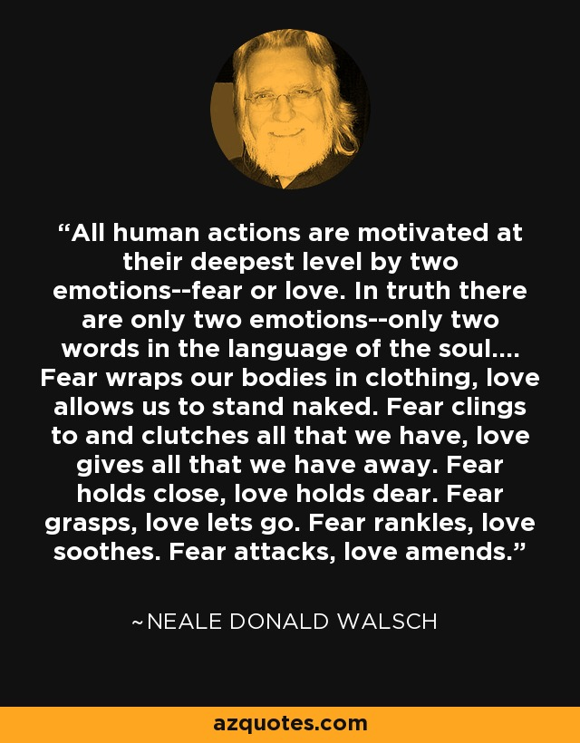 All human actions are motivated at their deepest level by two emotions--fear or love. In truth there are only two emotions--only two words in the language of the soul.... Fear wraps our bodies in clothing, love allows us to stand naked. Fear clings to and clutches all that we have, love gives all that we have away. Fear holds close, love holds dear. Fear grasps, love lets go. Fear rankles, love soothes. Fear attacks, love amends. - Neale Donald Walsch