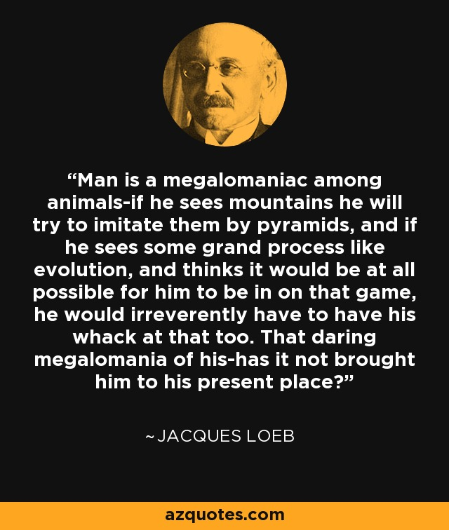 Man is a megalomaniac among animals-if he sees mountains he will try to imitate them by pyramids, and if he sees some grand process like evolution, and thinks it would be at all possible for him to be in on that game, he would irreverently have to have his whack at that too. That daring megalomania of his-has it not brought him to his present place? - Jacques Loeb