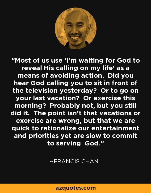 Most of us use 'I'm waiting for God to reveal His calling on my life' as a means of avoiding action. Did you hear God calling you to sit in front of the television yesterday? Or to go on your last vacation? Or exercise this morning? Probably not, but you still did it. The point isn't that vacations or exercise are wrong, but that we are quick to rationalize our entertainment and priorities yet are slow to commit to serving God. - Francis Chan