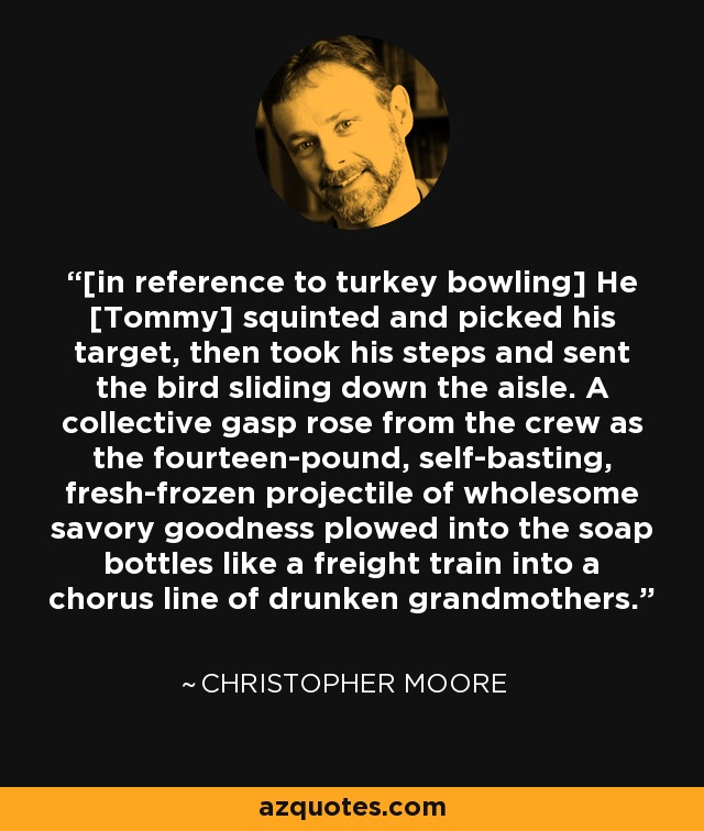 [in reference to turkey bowling] He [Tommy] squinted and picked his target, then took his steps and sent the bird sliding down the aisle. A collective gasp rose from the crew as the fourteen-pound, self-basting, fresh-frozen projectile of wholesome savory goodness plowed into the soap bottles like a freight train into a chorus line of drunken grandmothers. - Christopher Moore