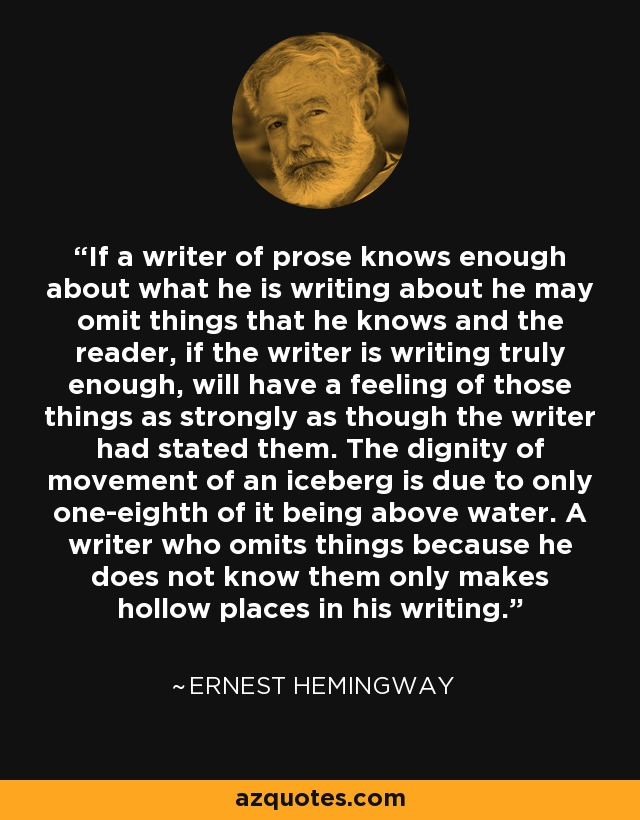 If a writer of prose knows enough about what he is writing about he may omit things that he knows and the reader, if the writer is writing truly enough, will have a feeling of those things as strongly as though the writer had stated them. The dignity of movement of an iceberg is due to only one-eighth of it being above water. A writer who omits things because he does not know them only makes hollow places in his writing. - Ernest Hemingway