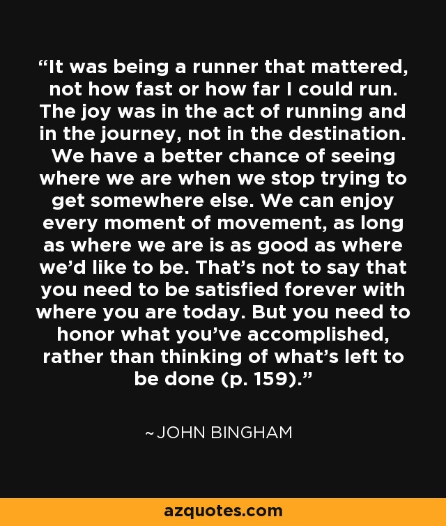 It was being a runner that mattered, not how fast or how far I could run. The joy was in the act of running and in the journey, not in the destination. We have a better chance of seeing where we are when we stop trying to get somewhere else. We can enjoy every moment of movement, as long as where we are is as good as where we'd like to be. That's not to say that you need to be satisfied forever with where you are today. But you need to honor what you've accomplished, rather than thinking of what's left to be done (p. 159). - John Bingham