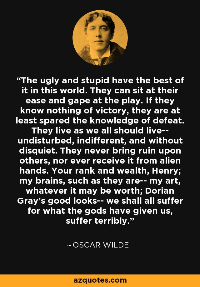 The ugly and stupid have the best of it in this world. They can sit at their ease and gape at the play. If they know nothing of victory, they are at least spared the knowledge of defeat. They live as we all should live-- undisturbed, indifferent, and without disquiet. They never bring ruin upon others, nor ever receive it from alien hands. Your rank and wealth, Henry; my brains, such as they are-- my art, whatever it may be worth; Dorian Gray's good looks-- we shall all suffer for what the gods have given us, suffer terribly. - Oscar Wilde