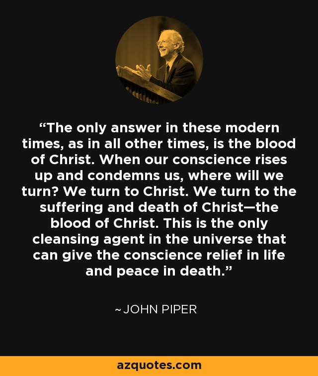The only answer in these modern times, as in all other times, is the blood of Christ. When our conscience rises up and condemns us, where will we turn? We turn to Christ. We turn to the suffering and death of Christ—the blood of Christ. This is the only cleansing agent in the universe that can give the conscience relief in life and peace in death. - John Piper
