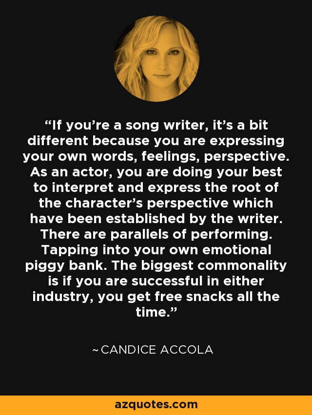 If you're a song writer, it's a bit different because you are expressing your own words, feelings, perspective. As an actor, you are doing your best to interpret and express the root of the character's perspective which have been established by the writer. There are parallels of performing. Tapping into your own emotional piggy bank. The biggest commonality is if you are successful in either industry, you get free snacks all the time. - Candice Accola