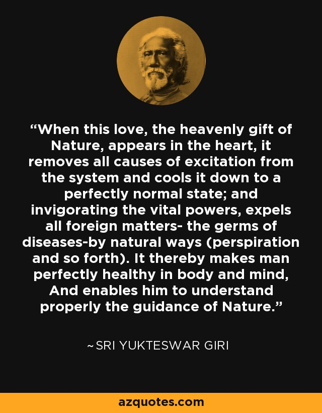 When this love, the heavenly gift of Nature, appears in the heart, it removes all causes of excitation from the system and cools it down to a perfectly normal state; and invigorating the vital powers, expels all foreign matters- the germs of diseases-by natural ways (perspiration and so forth). It thereby makes man perfectly healthy in body and mind, And enables him to understand properly the guidance of Nature. - Sri Yukteswar Giri