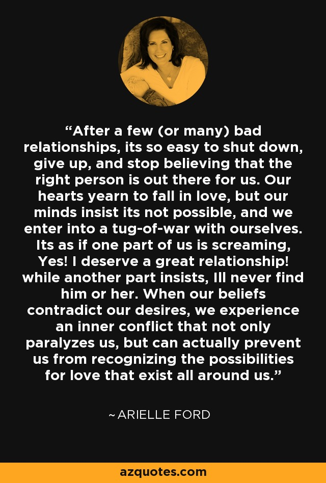 After a few (or many) bad relationships, its so easy to shut down, give up, and stop believing that the right person is out there for us. Our hearts yearn to fall in love, but our minds insist its not possible, and we enter into a tug-of-war with ourselves. Its as if one part of us is screaming, Yes! I deserve a great relationship! while another part insists, Ill never find him or her. When our beliefs contradict our desires, we experience an inner conflict that not only paralyzes us, but can actually prevent us from recognizing the possibilities for love that exist all around us. - Arielle Ford
