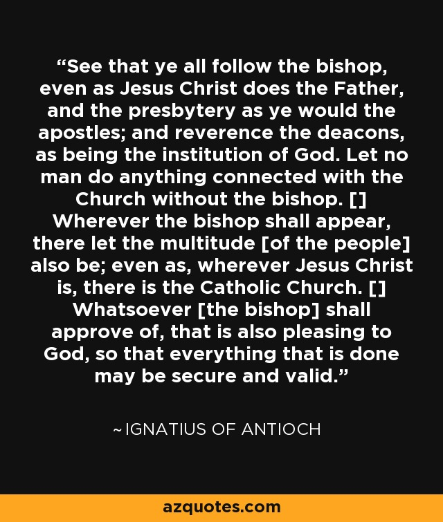 See that ye all follow the bishop, even as Jesus Christ does the Father, and the presbytery as ye would the apostles; and reverence the deacons, as being the institution of God. Let no man do anything connected with the Church without the bishop. [] Wherever the bishop shall appear, there let the multitude [of the people] also be; even as, wherever Jesus Christ is, there is the Catholic Church. [] Whatsoever [the bishop] shall approve of, that is also pleasing to God, so that everything that is done may be secure and valid. - Ignatius of Antioch