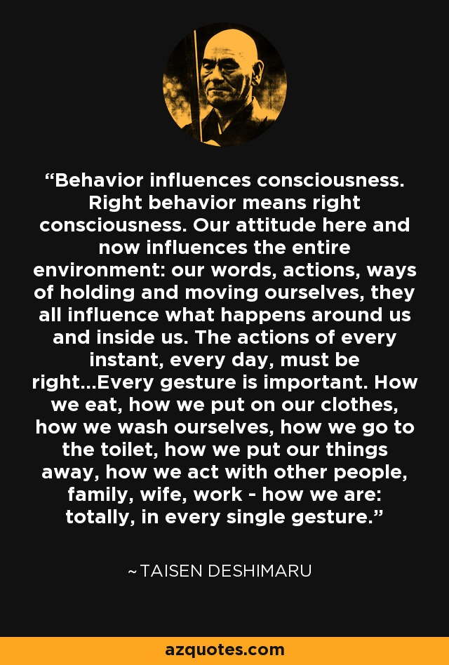 Behavior influences consciousness. Right behavior means right consciousness. Our attitude here and now influences the entire environment: our words, actions, ways of holding and moving ourselves, they all influence what happens around us and inside us. The actions of every instant, every day, must be right...Every gesture is important. How we eat, how we put on our clothes, how we wash ourselves, how we go to the toilet, how we put our things away, how we act with other people, family, wife, work - how we are: totally, in every single gesture. - Taisen Deshimaru