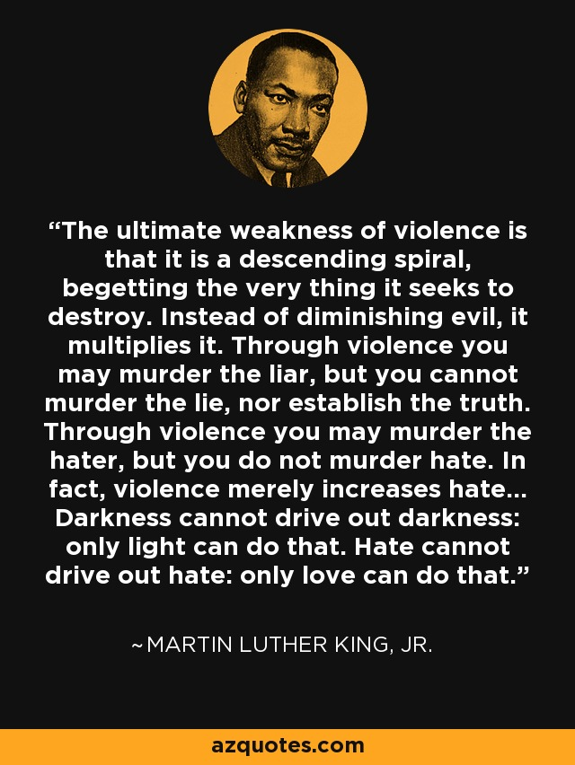 The ultimate weakness of violence is that it is a descending spiral, begetting the very thing it seeks to destroy. Instead of diminishing evil, it multiplies it. Through violence you may murder the liar, but you cannot murder the lie, nor establish the truth. Through violence you may murder the hater, but you do not murder hate. In fact, violence merely increases hate... Darkness cannot drive out darkness: only light can do that. Hate cannot drive out hate: only love can do that. - Martin Luther King, Jr.
