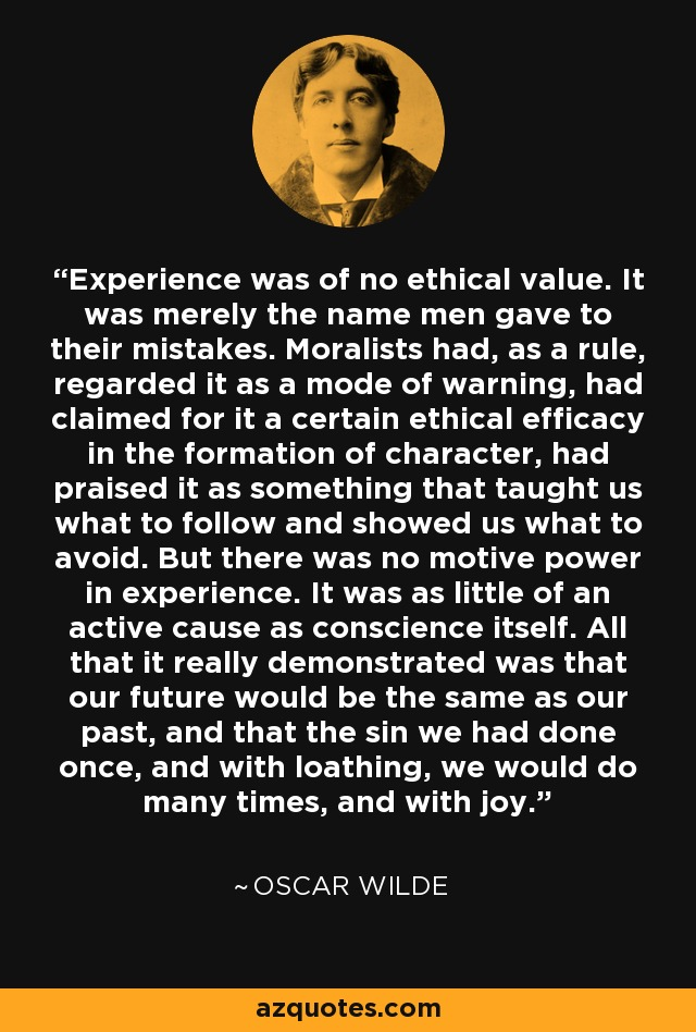 Experience was of no ethical value. It was merely the name men gave to their mistakes. Moralists had, as a rule, regarded it as a mode of warning, had claimed for it a certain ethical efficacy in the formation of character, had praised it as something that taught us what to follow and showed us what to avoid. But there was no motive power in experience. It was as little of an active cause as conscience itself. All that it really demonstrated was that our future would be the same as our past, and that the sin we had done once, and with loathing, we would do many times, and with joy. - Oscar Wilde