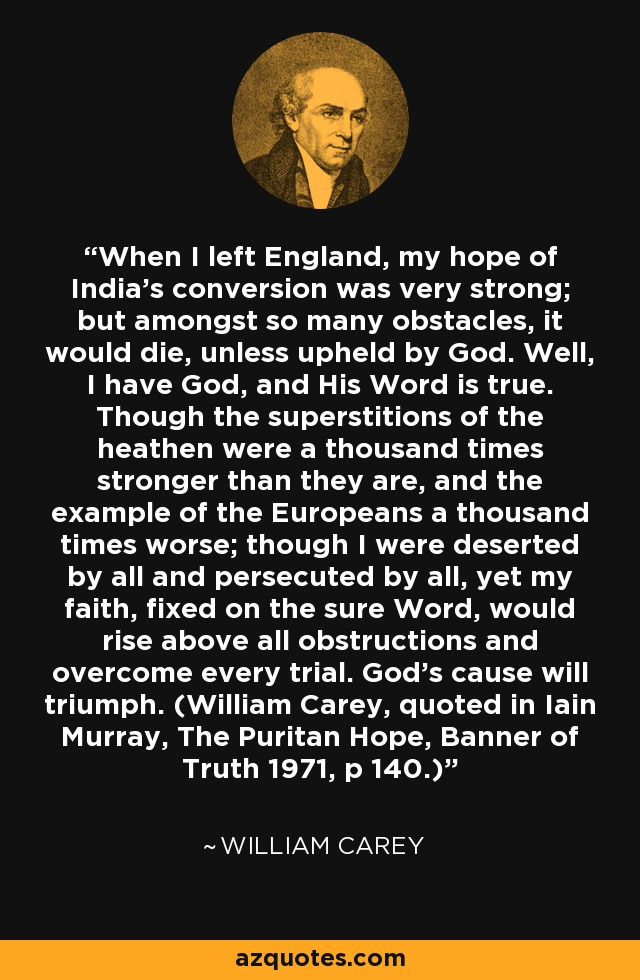 When I left England, my hope of India's conversion was very strong; but amongst so many obstacles, it would die, unless upheld by God. Well, I have God, and His Word is true. Though the superstitions of the heathen were a thousand times stronger than they are, and the example of the Europeans a thousand times worse; though I were deserted by all and persecuted by all, yet my faith, fixed on the sure Word, would rise above all obstructions and overcome every trial. God's cause will triumph. (William Carey, quoted in Iain Murray, The Puritan Hope, Banner of Truth 1971, p 140.) - William Carey