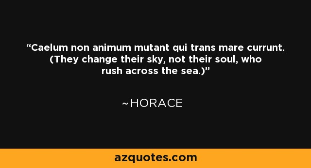 Caelum non animum mutant qui trans mare currunt. (They change their sky, not their soul, who rush across the sea.) - Horace