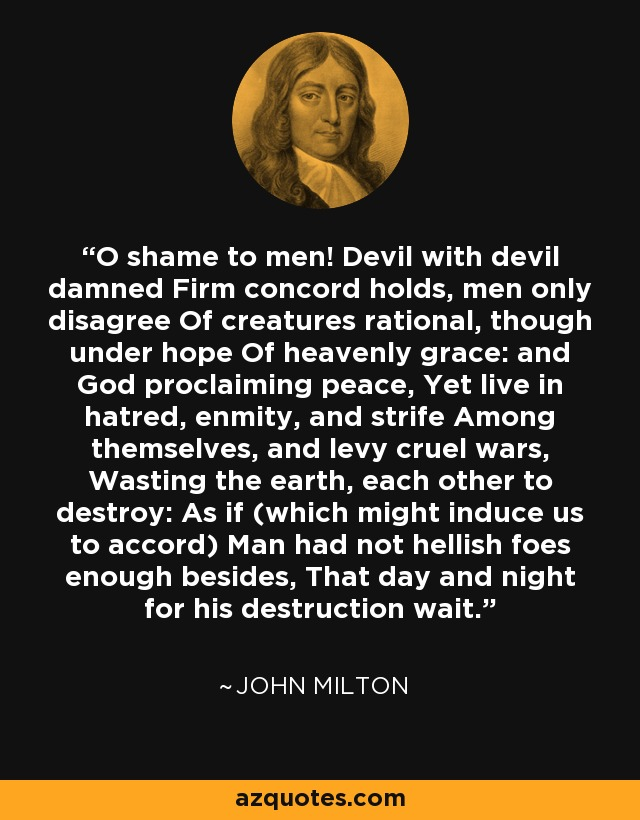 O shame to men! Devil with devil damned Firm concord holds, men only disagree Of creatures rational, though under hope Of heavenly grace: and God proclaiming peace, Yet live in hatred, enmity, and strife Among themselves, and levy cruel wars, Wasting the earth, each other to destroy: As if (which might induce us to accord) Man had not hellish foes enough besides, That day and night for his destruction wait. - John Milton