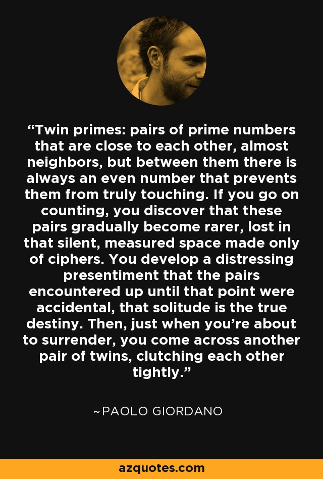 Twin primes: pairs of prime numbers that are close to each other, almost neighbors, but between them there is always an even number that prevents them from truly touching. If you go on counting, you discover that these pairs gradually become rarer, lost in that silent, measured space made only of ciphers. You develop a distressing presentiment that the pairs encountered up until that point were accidental, that solitude is the true destiny. Then, just when you're about to surrender, you come across another pair of twins, clutching each other tightly. - Paolo Giordano