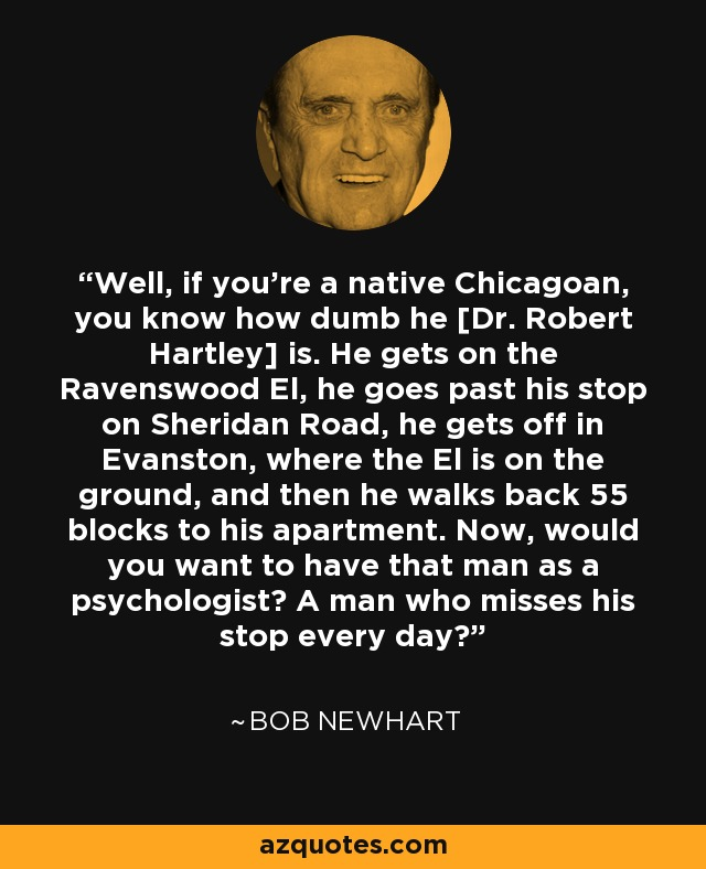 Well, if you're a native Chicagoan, you know how dumb he [Dr. Robert Hartley] is. He gets on the Ravenswood El, he goes past his stop on Sheridan Road, he gets off in Evanston, where the El is on the ground, and then he walks back 55 blocks to his apartment. Now, would you want to have that man as a psychologist? A man who misses his stop every day? - Bob Newhart