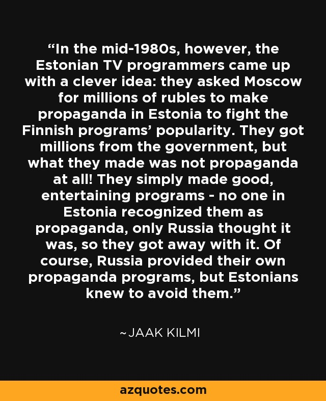In the mid-1980s, however, the Estonian TV programmers came up with a clever idea: they asked Moscow for millions of rubles to make propaganda in Estonia to fight the Finnish programs' popularity. They got millions from the government, but what they made was not propaganda at all! They simply made good, entertaining programs - no one in Estonia recognized them as propaganda, only Russia thought it was, so they got away with it. Of course, Russia provided their own propaganda programs, but Estonians knew to avoid them. - Jaak Kilmi