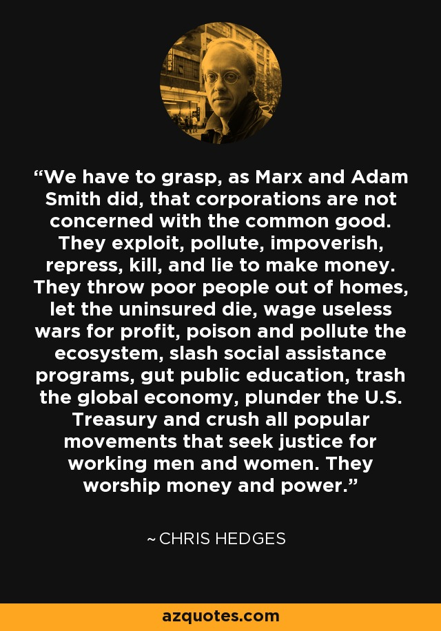 We have to grasp, as Marx and Adam Smith did, that corporations are not concerned with the common good. They exploit, pollute, impoverish, repress, kill, and lie to make money. They throw poor people out of homes, let the uninsured die, wage useless wars for profit, poison and pollute the ecosystem, slash social assistance programs, gut public education, trash the global economy, plunder the U.S. Treasury and crush all popular movements that seek justice for working men and women. They worship money and power. - Chris Hedges