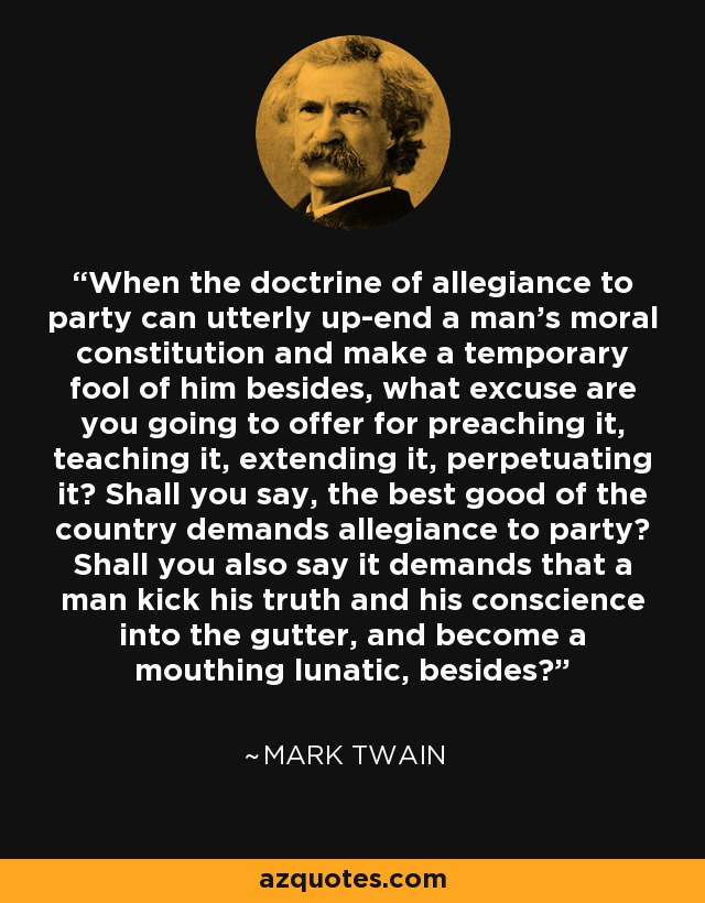 When the doctrine of allegiance to party can utterly up-end a man's moral constitution and make a temporary fool of him besides, what excuse are you going to offer for preaching it, teaching it, extending it, perpetuating it? Shall you say, the best good of the country demands allegiance to party? Shall you also say it demands that a man kick his truth and his conscience into the gutter, and become a mouthing lunatic, besides? - Mark Twain