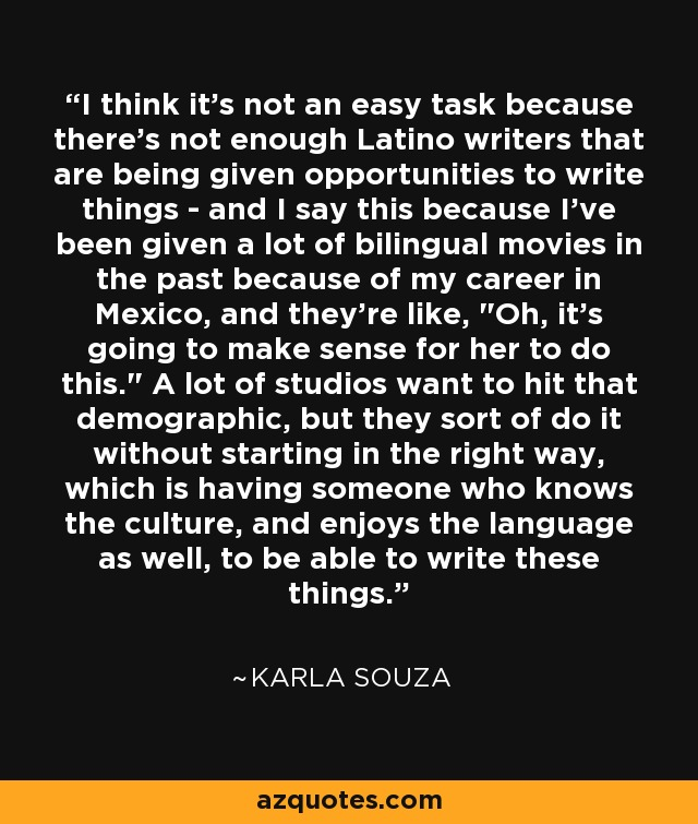 I think it's not an easy task because there's not enough Latino writers that are being given opportunities to write things - and I say this because I've been given a lot of bilingual movies in the past because of my career in Mexico, and they're like,
