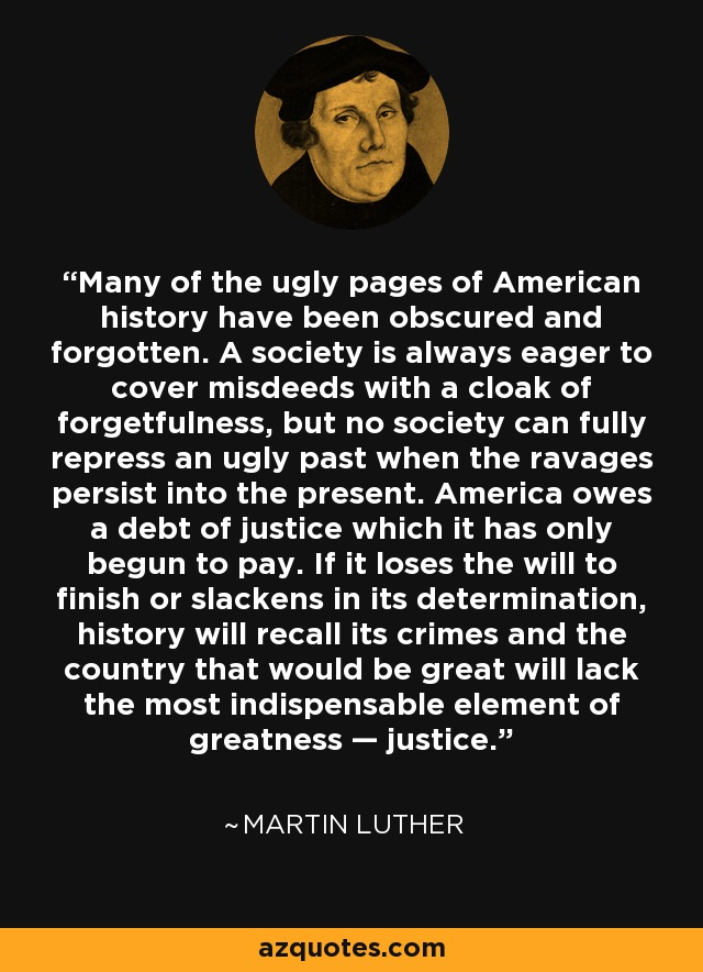 Many of the ugly pages of American history have been obscured and forgotten. A society is always eager to cover misdeeds with a cloak of forgetfulness, but no society can fully repress an ugly past when the ravages persist into the present. America owes a debt of justice which it has only begun to pay. If it loses the will to finish or slackens in its determination, history will recall its crimes and the country that would be great will lack the most indispensable element of greatness — justice. - Martin Luther King, Jr.