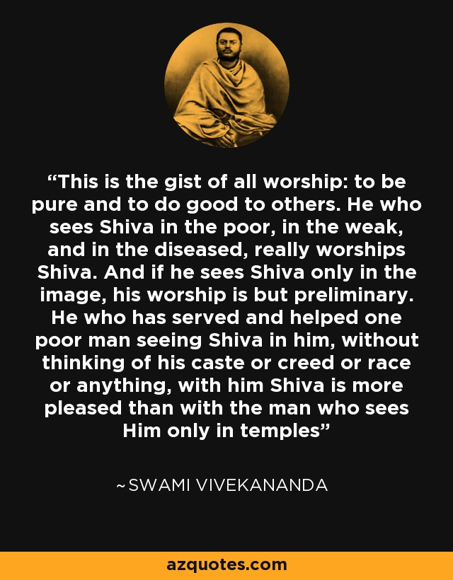 This is the gist of all worship: to be pure and to do good to others. He who sees Shiva in the poor, in the weak, and in the diseased, really worships Shiva. And if he sees Shiva only in the image, his worship is but preliminary. He who has served and helped one poor man seeing Shiva in him, without thinking of his caste or creed or race or anything, with him Shiva is more pleased than with the man who sees Him only in temples - Swami Vivekananda