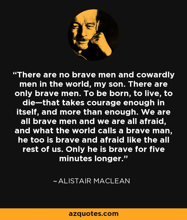 There are no brave men and cowardly men in the world, my son. There are only brave men. To be born, to live, to die—that takes courage enough in itself, and more than enough. We are all brave men and we are all afraid, and what the world calls a brave man, he too is brave and afraid like the all rest of us. Only he is brave for five minutes longer. - Alistair Maclean
