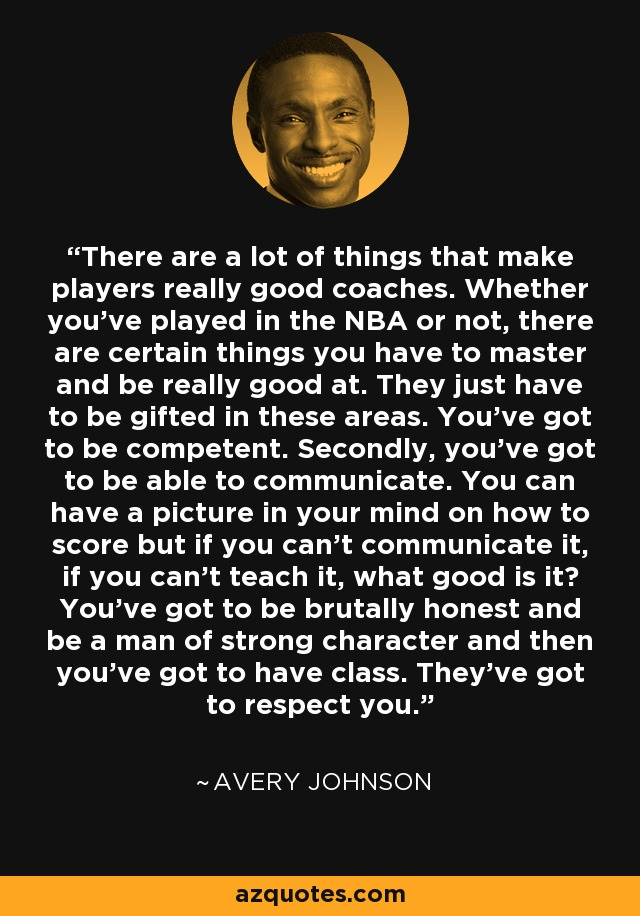 There are a lot of things that make players really good coaches. Whether you've played in the NBA or not, there are certain things you have to master and be really good at. They just have to be gifted in these areas. You've got to be competent. Secondly, you've got to be able to communicate. You can have a picture in your mind on how to score but if you can't communicate it, if you can't teach it, what good is it? You've got to be brutally honest and be a man of strong character and then you've got to have class. They've got to respect you. - Avery Johnson