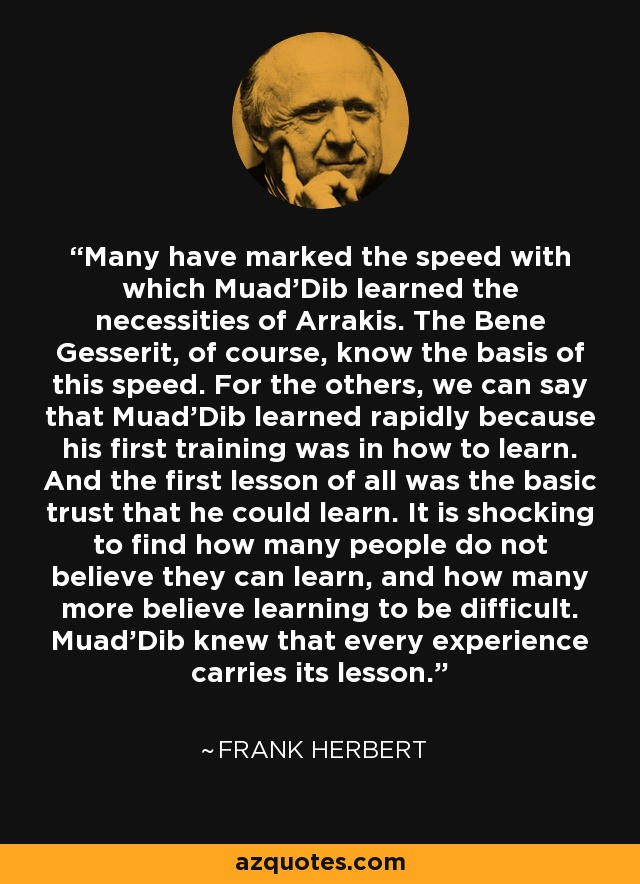 Many have marked the speed with which Muad'Dib learned the necessities of Arrakis. The Bene Gesserit, of course, know the basis of this speed. For the others, we can say that Muad'Dib learned rapidly because his first training was in how to learn. And the first lesson of all was the basic trust that he could learn. It is shocking to find how many people do not believe they can learn, and how many more believe learning to be difficult. Muad'Dib knew that every experience carries its lesson. - Frank Herbert