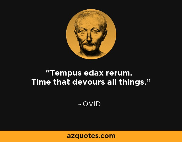 Tempus edax rerum. Time that devours all things. - Ovid