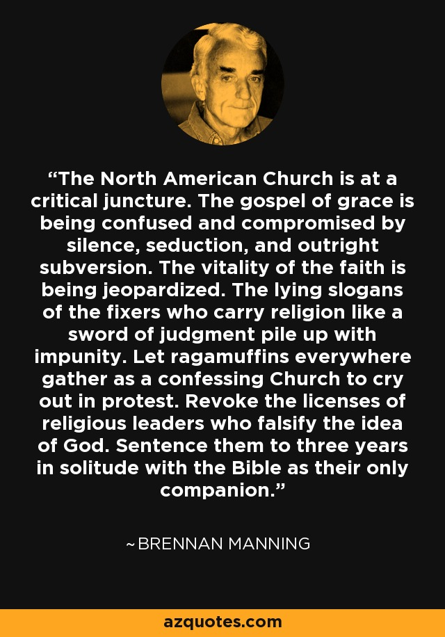 The North American Church is at a critical juncture. The gospel of grace is being confused and compromised by silence, seduction, and outright subversion. The vitality of the faith is being jeopardized. The lying slogans of the fixers who carry religion like a sword of judgment pile up with impunity. Let ragamuffins everywhere gather as a confessing Church to cry out in protest. Revoke the licenses of religious leaders who falsify the idea of God. Sentence them to three years in solitude with the Bible as their only companion. - Brennan Manning