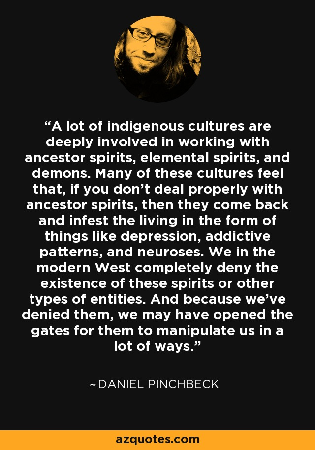 A lot of indigenous cultures are deeply involved in working with ancestor spirits, elemental spirits, and demons. Many of these cultures feel that, if you don't deal properly with ancestor spirits, then they come back and infest the living in the form of things like depression, addictive patterns, and neuroses. We in the modern West completely deny the existence of these spirits or other types of entities. And because we've denied them, we may have opened the gates for them to manipulate us in a lot of ways. - Daniel Pinchbeck