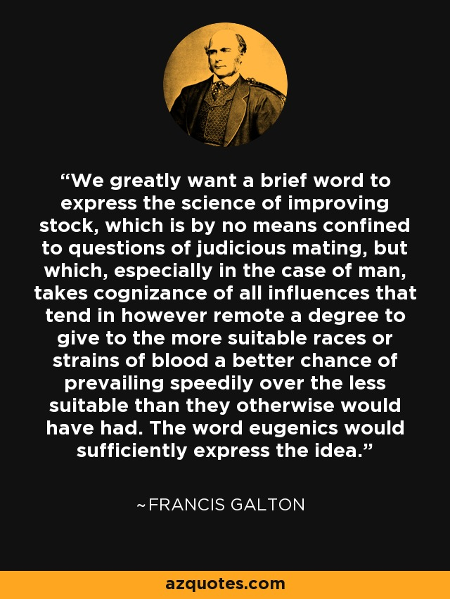 We greatly want a brief word to express the science of improving stock, which is by no means confined to questions of judicious mating, but which, especially in the case of man, takes cognizance of all influences that tend in however remote a degree to give to the more suitable races or strains of blood a better chance of prevailing speedily over the less suitable than they otherwise would have had. The word eugenics would sufficiently express the idea. - Francis Galton