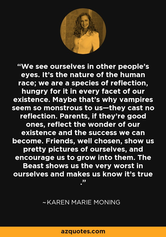 We see ourselves in other people's eyes. It's the nature of the human race; we are a species of reflection, hungry for it in every facet of our existence. Maybe that's why vampires seem so monstrous to us—they cast no reflection. Parents, if they're good ones, reflect the wonder of our existence and the success we can become. Friends, well chosen, show us pretty pictures of ourselves, and encourage us to grow into them. The Beast shows us the very worst in ourselves and makes us know it's true . - Karen Marie Moning