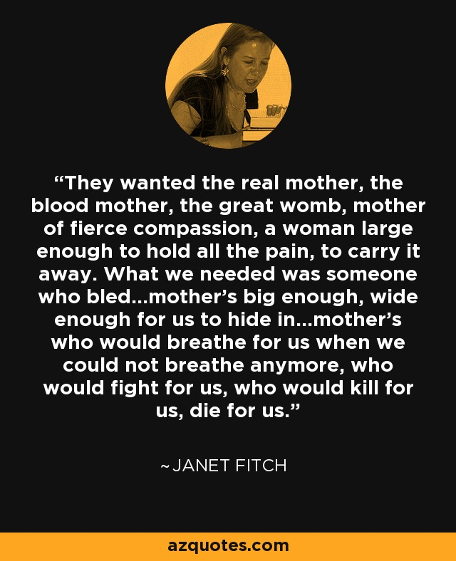 They wanted the real mother, the blood mother, the great womb, mother of fierce compassion, a woman large enough to hold all the pain, to carry it away. What we needed was someone who bled...mother's big enough, wide enough for us to hide in...mother's who would breathe for us when we could not breathe anymore, who would fight for us, who would kill for us, die for us. - Janet Fitch
