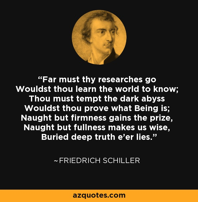 Far must thy researches go Wouldst thou learn the world to know; Thou must tempt the dark abyss Wouldst thou prove what Being is; Naught but firmness gains the prize, Naught but fullness makes us wise, Buried deep truth e'er lies. - Friedrich Schiller