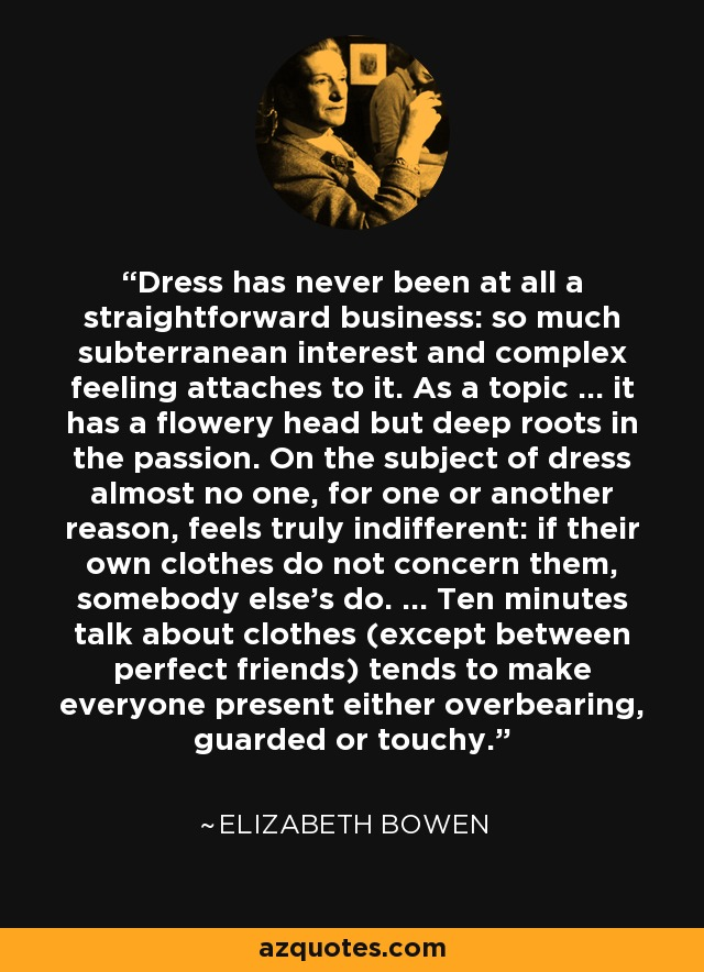 Dress has never been at all a straightforward business: so much subterranean interest and complex feeling attaches to it. As a topic ... it has a flowery head but deep roots in the passion. On the subject of dress almost no one, for one or another reason, feels truly indifferent: if their own clothes do not concern them, somebody else's do. ... Ten minutes talk about clothes (except between perfect friends) tends to make everyone present either overbearing, guarded or touchy. - Elizabeth Bowen