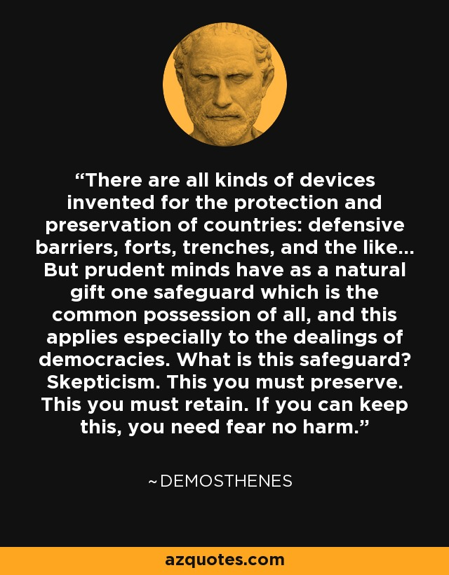 There are all kinds of devices invented for the protection and preservation of countries: defensive barriers, forts, trenches, and the like... But prudent minds have as a natural gift one safeguard which is the common possession of all, and this applies especially to the dealings of democracies. What is this safeguard? Skepticism. This you must preserve. This you must retain. If you can keep this, you need fear no harm. - Demosthenes