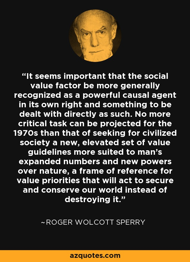 It seems important that the social value factor be more generally recognized as a powerful causal agent in its own right and something to be dealt with directly as such. No more critical task can be projected for the 1970s than that of seeking for civilized society a new, elevated set of value guidelines more suited to man's expanded numbers and new powers over nature, a frame of reference for value priorities that will act to secure and conserve our world instead of destroying it. - Roger Wolcott Sperry